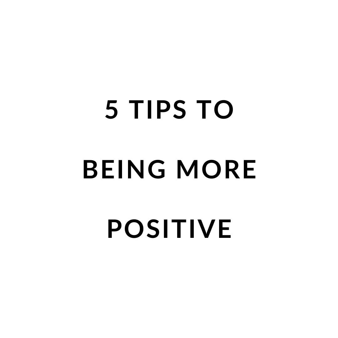 5 Tips to Being More Positive