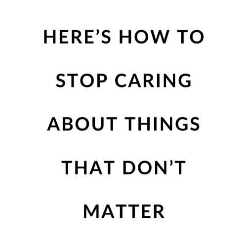 Here's how to Stop Caring about Things That Don't Matter